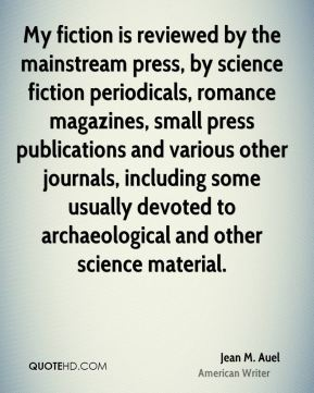 Jean M. Auel - My fiction is reviewed by the mainstream press, by science fiction periodicals, romance magazines, small press publications and various other journals, including some usually devoted to archaeological and other science material.