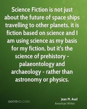 Jean M. Auel - Science Fiction is not just about the future of space ships travelling to other planets, it is fiction based on science and I am using science as my basis for my fiction, but it's the science of prehistory - palaeontology and archaeology - rather than astronomy or physics.