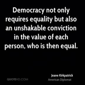 Jeane Kirkpatrick - Democracy not only requires equality but also an unshakable conviction in the value of each person, who is then equal.