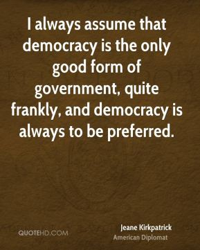 I always assume that democracy is the only good form of government, quite frankly, and democracy is always to be preferred.