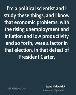 Jeane Kirkpatrick - I'm a political scientist and I study these things, and I know that economic problems, with the rising unemployment and inflation and low productivity and so forth, were a factor in that election, in that defeat of President Carter.