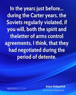 Jeane Kirkpatrick - In the years just before... during the Carter years, the Soviets regularly violated, if you will, both the spirit and theletter of arms control agreements, I think, that they had negotiated during the period of detente.