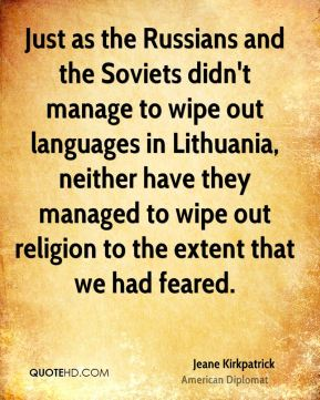 Jeane Kirkpatrick - Just as the Russians and the Soviets didn't manage to wipe out languages in Lithuania, neither have they managed to wipe out religion to the extent that we had feared.