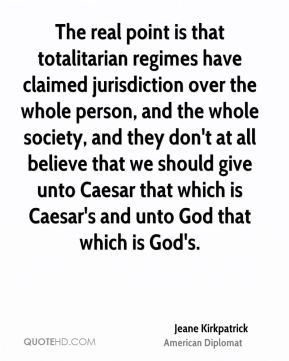 Jeane Kirkpatrick - The real point is that totalitarian regimes have claimed jurisdiction over the whole person, and the whole society, and they don't at all believe that we should give unto Caesar that which is Caesar's and unto God that which is God's.