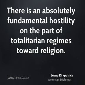Jeane Kirkpatrick - There is an absolutely fundamental hostility on the part of totalitarian regimes toward religion.