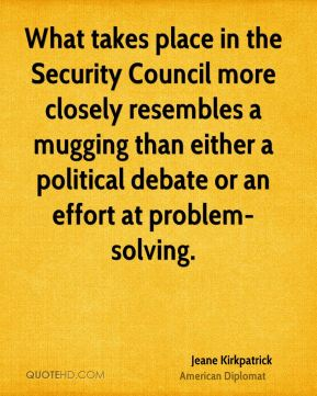 Jeane Kirkpatrick - What takes place in the Security Council more closely resembles a mugging than either a political debate or an effort at problem-solving.