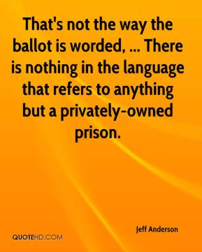 That's not the way the ballot is worded, ... There is nothing in the language that refers to anything but a privately-owned prison.