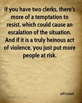 Jeff Lenard  - If you have two clerks, there's more of a temptation to resist, which could cause an escalation of the situation. And if it is a truly heinous act of violence, you just put more people at risk.