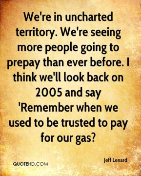 Jeff Lenard  - We're in uncharted territory. We're seeing more people going to prepay than ever before. I think we'll look back on 2005 and say 'Remember when we used to be trusted to pay for our gas?