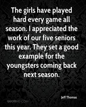 Jeff Thomas  - The girls have played hard every game all season. I appreciated the work of our five seniors this year. They set a good example for the youngsters coming back next season.