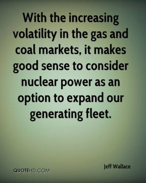 With the increasing volatility in the gas and coal markets, it makes good sense to consider nuclear power as an option to expand our generating fleet.