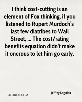 Jeffrey Logsdon  - I think cost-cutting is an element of Fox thinking, if you listened to Rupert Murdoch's last few diatribes to Wall Street, ... The cost/rating benefits equation didn't make it onerous to let him go early.