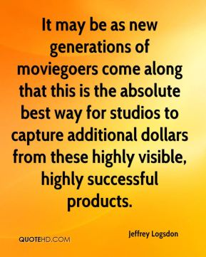 Jeffrey Logsdon  - It may be as new generations of moviegoers come along that this is the absolute best way for studios to capture additional dollars from these highly visible, highly successful products.