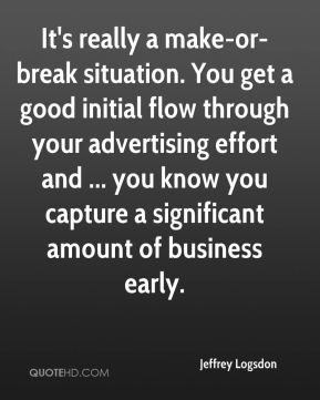 Jeffrey Logsdon  - It's really a make-or-break situation. You get a good initial flow through your advertising effort and ... you know you capture a significant amount of business early.
