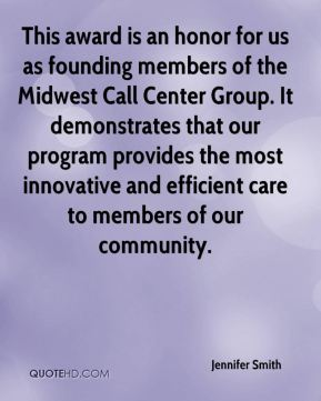 Jennifer Smith  - This award is an honor for us as founding members of the Midwest Call Center Group. It demonstrates that our program provides the most innovative and efficient care to members of our community.
