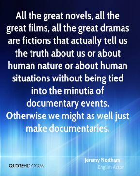 All the great novels, all the great films, all the great dramas are fictions that actually tell us the truth about us or about human nature or about human situations without being tied into the minutia of documentary events. Otherwise we might as well just make documentaries.