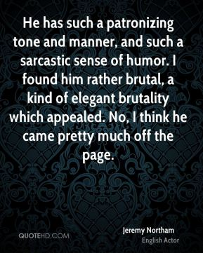He has such a patronizing tone and manner, and such a sarcastic sense of humor. I found him rather brutal, a kind of elegant brutality which appealed. No, I think he came pretty much off the page.