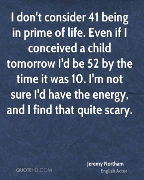 I don't consider 41 being in prime of life. Even if I conceived a child tomorrow I'd be 52 by the time it was 10. I'm not sure I'd have the energy, and I find that quite scary.