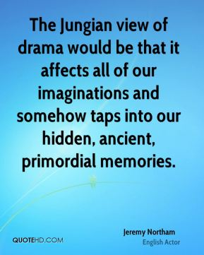 The Jungian view of drama would be that it affects all of our imaginations and somehow taps into our hidden, ancient, primordial memories.