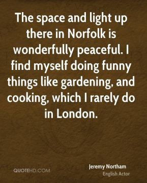The space and light up there in Norfolk is wonderfully peaceful. I find myself doing funny things like gardening, and cooking, which I rarely do in London.