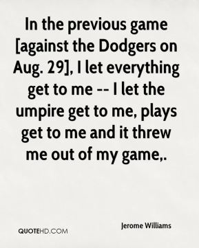 Jerome Williams  - In the previous game [against the Dodgers on Aug. 29], I let everything get to me -- I let the umpire get to me, plays get to me and it threw me out of my game.