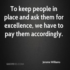 Jerome Williams  - To keep people in place and ask them for excellence, we have to pay them accordingly.
