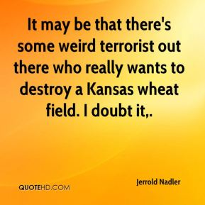Jerrold Nadler  - It may be that there's some weird terrorist out there who really wants to destroy a Kansas wheat field. I doubt it.