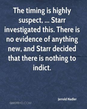 Jerrold Nadler  - The timing is highly suspect, ... Starr investigated this. There is no evidence of anything new, and Starr decided that there is nothing to indict.