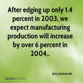 Jerry Jasinowski  - After edging up only 1.4 percent in 2003, we expect manufacturing production will increase by over 6 percent in 2004.
