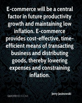 Jerry Jasinowski  - E-commerce will be a central factor in future productivity growth and maintaining low inflation. E-commerce provides cost-effective, time-efficient means of transacting business and distributing goods, thereby lowering expenses and constraining inflation.