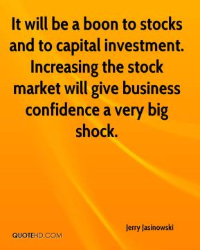 Jerry Jasinowski  - It will be a boon to stocks and to capital investment. Increasing the stock market will give business confidence a very big shock.