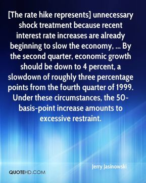 Jerry Jasinowski  - [The rate hike represents] unnecessary shock treatment because recent interest rate increases are already beginning to slow the economy, ... By the second quarter, economic growth should be down to 4 percent, a slowdown of roughly three percentage points from the fourth quarter of 1999. Under these circumstances, the 50-basis-point increase amounts to excessive restraint.