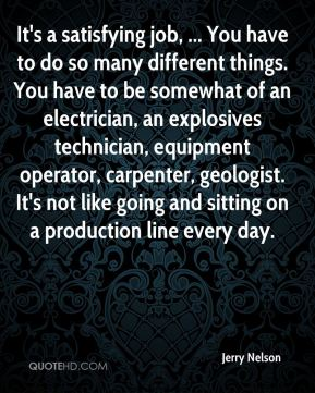 It's a satisfying job, ... You have to do so many different things. You have to be somewhat of an electrician, an explosives technician, equipment operator, carpenter, geologist. It's not like going and sitting on a production line every day.