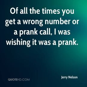 Jerry Nelson  - Of all the times you get a wrong number or a prank call, I was wishing it was a prank.