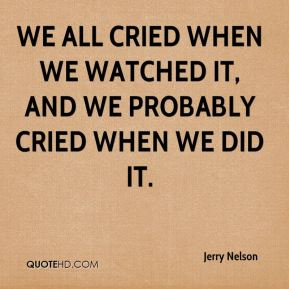 We all cried when we watched it, and we probably cried when we did it.
