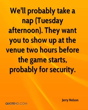 Jerry Nelson  - We'll probably take a nap (Tuesday afternoon). They want you to show up at the venue two hours before the game starts, probably for security.