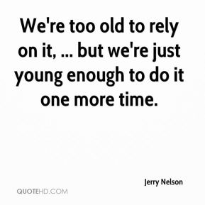 Jerry Nelson  - We're too old to rely on it, ... but we're just young enough to do it one more time.