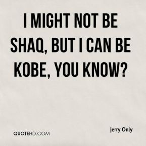 I might not be Shaq, but I can be Kobe, you know?