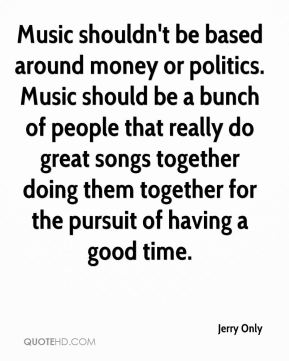 Music shouldn't be based around money or politics. Music should be a bunch of people that really do great songs together doing them together for the pursuit of having a good time.