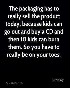 The packaging has to really sell the product today, because kids can go out and buy a CD and then 10 kids can burn them. So you have to really be on your toes.