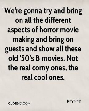 Jerry Only - We're gonna try and bring on all the different aspects of horror movie making and bring on guests and show all these old '50's B movies. Not the real corny ones, the real cool ones.