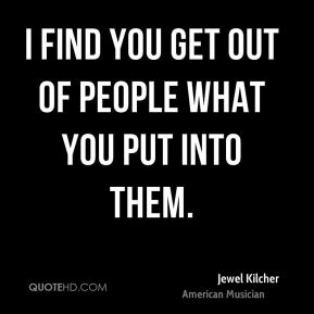 I find you get out of people what you put into them.