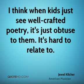 I think when kids just see well-crafted poetry, it's just obtuse to them. It's hard to relate to.
