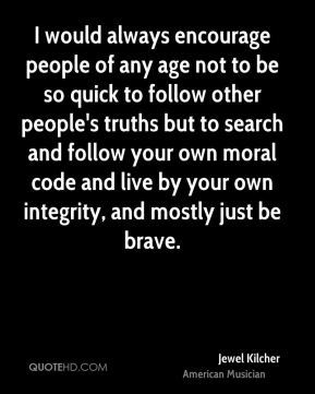 Jewel Kilcher - I would always encourage people of any age not to be so quick to follow other people's truths but to search and follow your own moral code and live by your own integrity, and mostly just be brave.