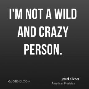 I'm not a wild and crazy person.