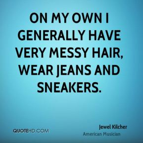 Jewel Kilcher - On my own I generally have very messy hair, wear jeans and sneakers.