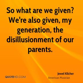 So what are we given? We're also given, my generation, the disillusionment of our parents.