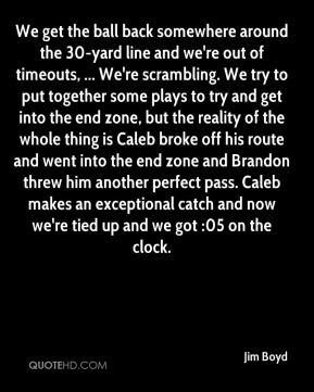 Jim Boyd  - We get the ball back somewhere around the 30-yard line and we're out of timeouts, ... We're scrambling. We try to put together some plays to try and get into the end zone, but the reality of the whole thing is Caleb broke off his route and went into the end zone and Brandon threw him another perfect pass. Caleb makes an exceptional catch and now we're tied up and we got :05 on the clock.