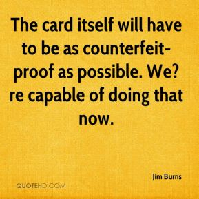 Jim Burns  - The card itself will have to be as counterfeit-proof as possible. We?re capable of doing that now.
