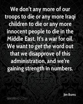We don't any more of our troops to die or any more Iraqi children to die or any more innocent people to die in the Middle East. It's a war for oil. We want to get the word out that we disapprove of this administration, and we're gaining strength in numbers.